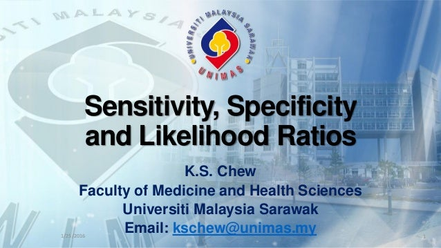 Sensitivity, Specificity and Likelihood Ratios K.S. Chew Faculty of Medicine and Health Sciences Universiti Malaysia Saraw...