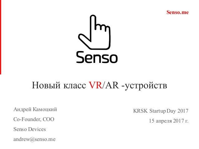 Новый класс VR/AR -устройств 1 KRSK StartupDay 2017 15 апреля 2017 г. Senso.me Андрей Камоцкий Co-Founder, COO Senso Devic...