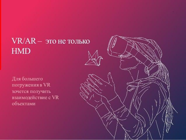 W W W . Y O U R C O M P A N Y . C O M 11 VR/AR – это не только HMD Для большего погружения в VR хочется получить взаимодей...