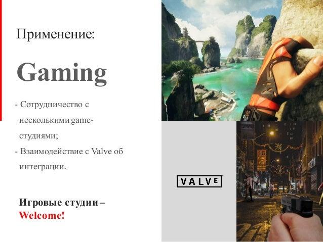 Применение: Gaming - Сотрудничество с несколькими game- студиями; - Взаимодействие с Valve об интеграции. Игровые студии –...
