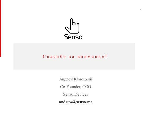 С п а с и б о з а в н и м а н и е ! 25 Андрей Камоцкий Co-Founder, COO Senso Devices andrew@senso.me