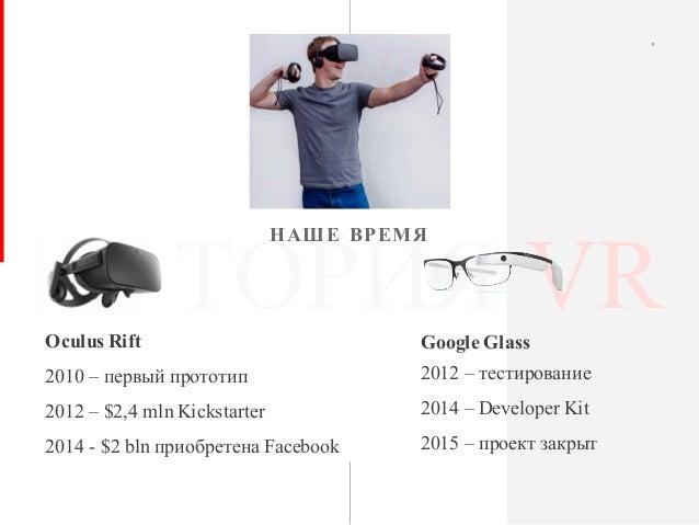 ИСТОРИЯ VR НАШЕ ВРЕМЯ 8 Google Glass 2012 – тестирование 2014 – Developer Kit 2015 – проект закрыт Oculus Rift 2010 – перв...