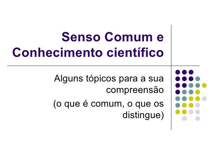 Senso Comum eConhecimento científico      Alguns tópicos para a sua                  compreensão      (o que é comum, o qu...