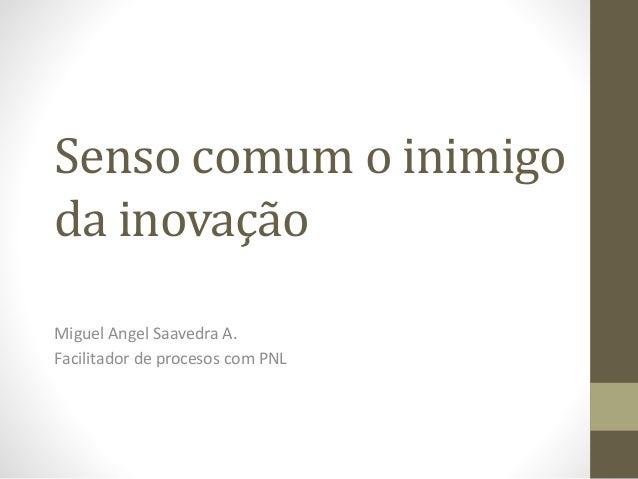 Senso comum o inimigo da inovação Miguel Angel Saavedra A. Facilitador de procesos com PNL