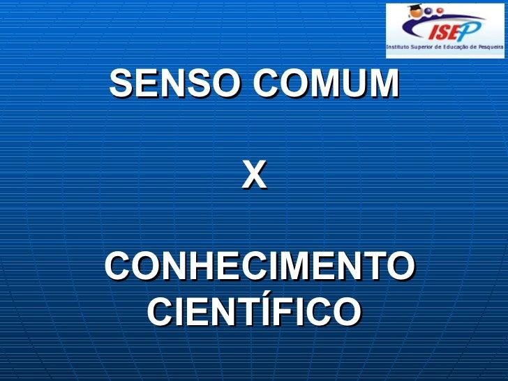 SENSO COMUM   X  CONHECIMENTO CIENTÍFICO