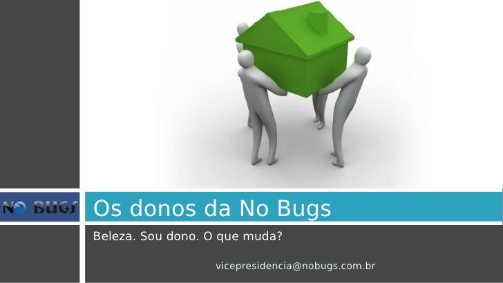 Os donos da No Bugs Beleza. Sou dono. O que muda?                    vicepresidencia@nobugs.com.br