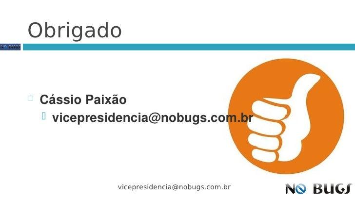 Obrigado      Cássio Paixão      vicepresidencia@nobugs.com.br                    vicepresidencia@nobugs.com.br