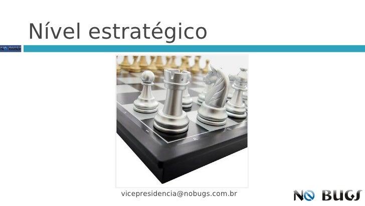 Nível estratégico             vicepresidencia@nobugs.com.br