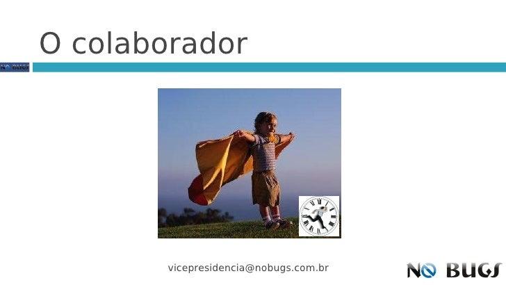 O colaborador             vicepresidencia@nobugs.com.br