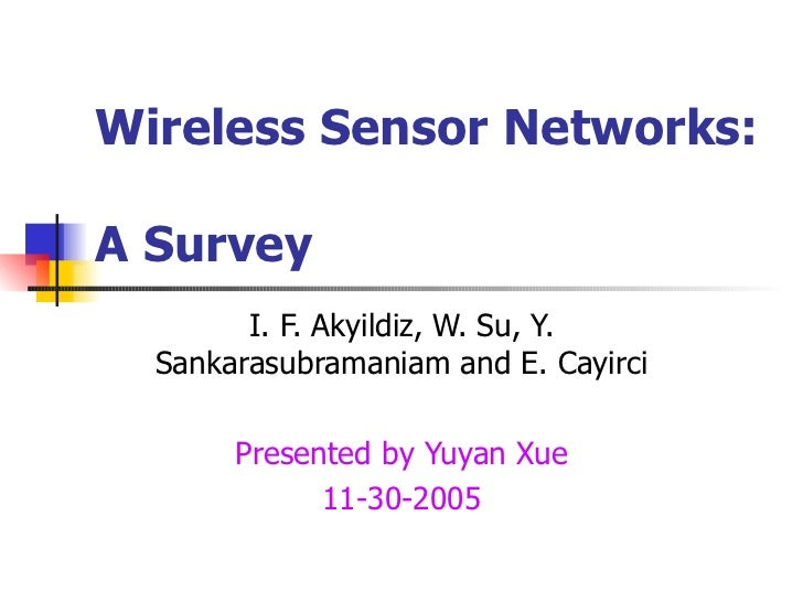 Wireless Sensor Networks:  A Survey I. F. Akyildiz, W. Su, Y. Sankarasubramaniam and E. Cayirci Presented by Yuyan Xue 11-...