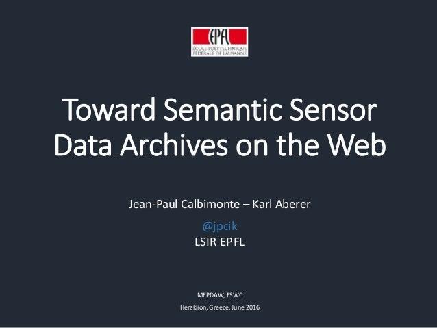 Toward Semantic Sensor Data Archives on the Web Jean-Paul Calbimonte – Karl Aberer LSIR EPFL MEPDAW, ESWC Heraklion, Greec...