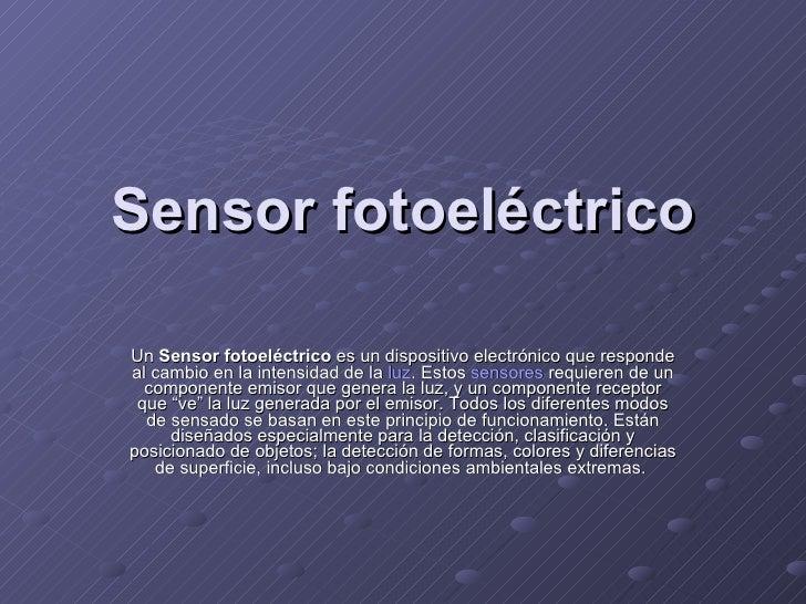 Sensor fotoeléctrico Un  Sensor fotoeléctrico  es un dispositivo electrónico que responde al cambio en la intensidad de la...