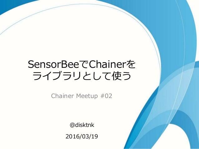 SensorBeeでChainerを ライブラリとして使う Chainer Meetup #02 @disktnk 2016/03/19