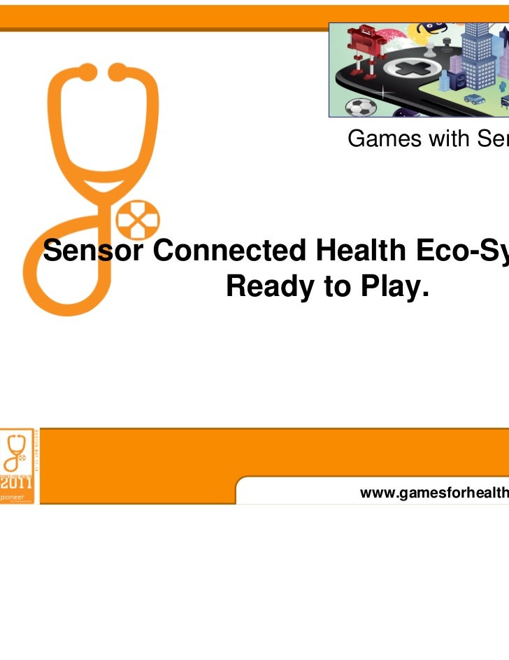 Games with Sensors 2011Sensor Connected Health Eco-Systems:           Ready to Play.                    www.gamesforhealth...