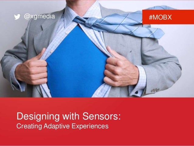 @xgmedia #MOBX  Designing with Sensors:  Creating Adaptive Experiences