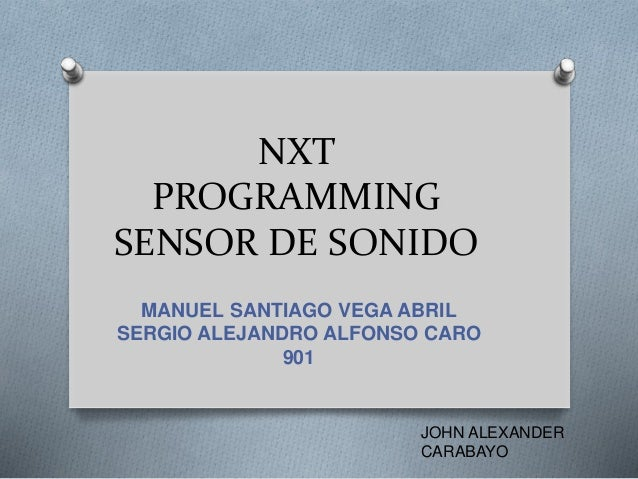 NXT PROGRAMMING SENSOR DE SONIDO MANUEL SANTIAGO VEGA ABRIL SERGIO ALEJANDRO ALFONSO CARO 901 JOHN ALEXANDER CARABAYO