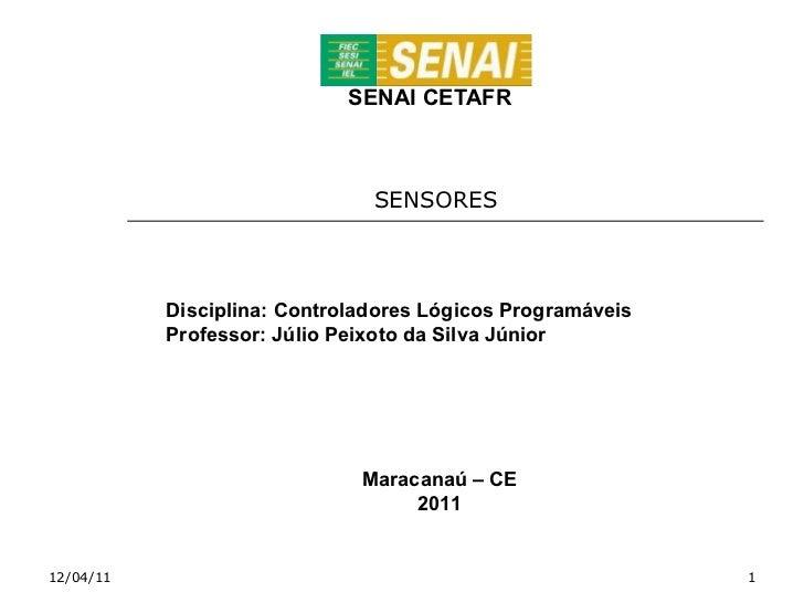 SENAI CETAFR SENSORES  12/04/11 Disciplina: Controladores Lógicos Programáveis Professor: Júlio Peixoto da Silva Júnior Ma...