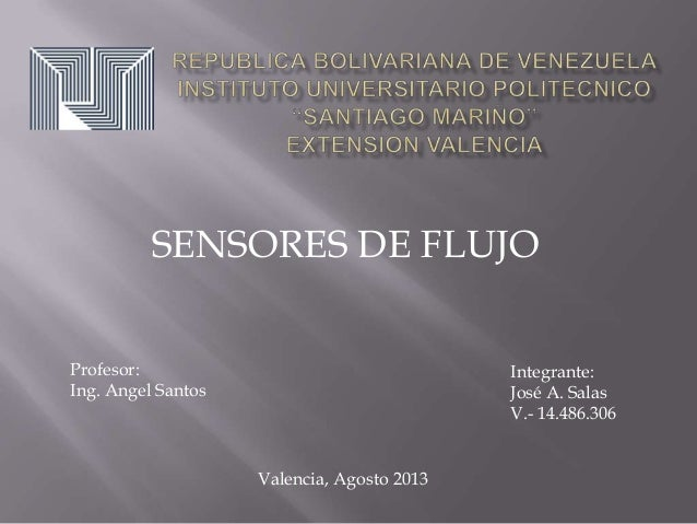 SENSORES DE FLUJO Valencia, Agosto 2013 Profesor: Ing. Angel Santos Integrante: José A. Salas V.- 14.486.306