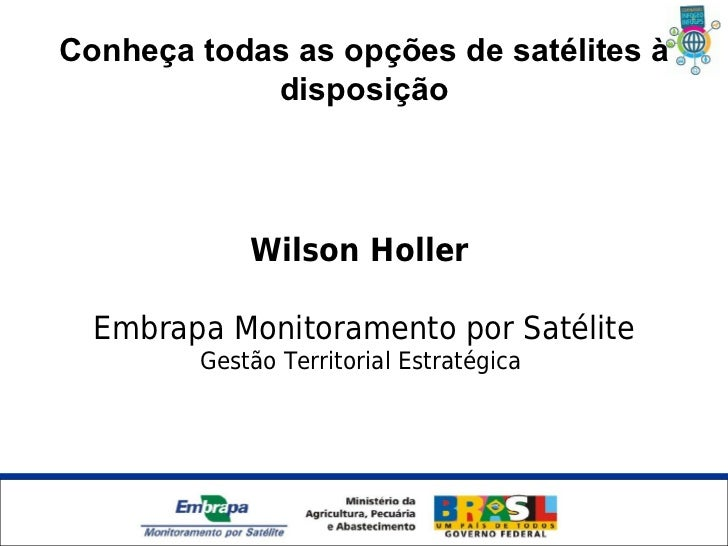 Conheça todas as opções de satélites à            disposição                Wilson Holler  Embrapa Monitoramento por Satél...