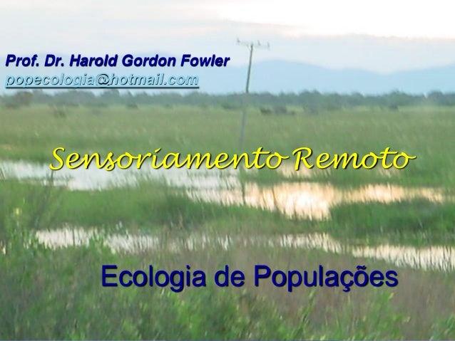 Prof. Dr. Harold Gordon Fowlerpopecologia@hotmail.com     Sensoriamento Remoto            Ecologia de Populações