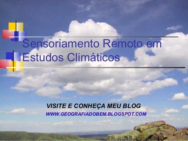 Sensoriamento Remoto emEstudos Climáticos   VISITE E CONHEÇA MEU BLOG   WWW.GEOGRAFIADOBEM.BLOGSPOT.COM