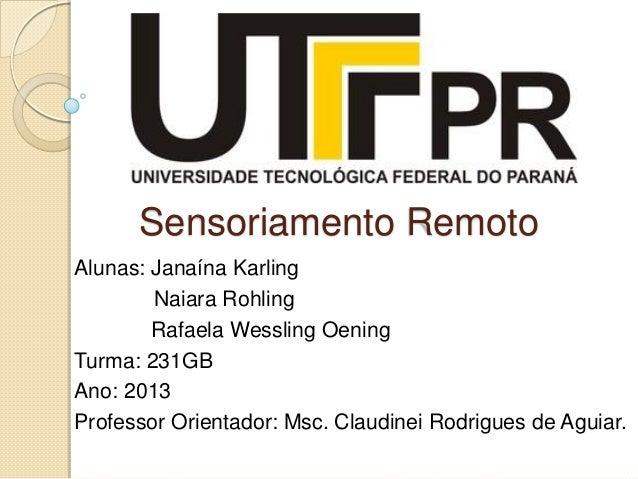 Sensoriamento Remoto Alunas: Janaína Karling Naiara Rohling Rafaela Wessling Oening Turma: 231GB Ano: 2013 Professor Orien...