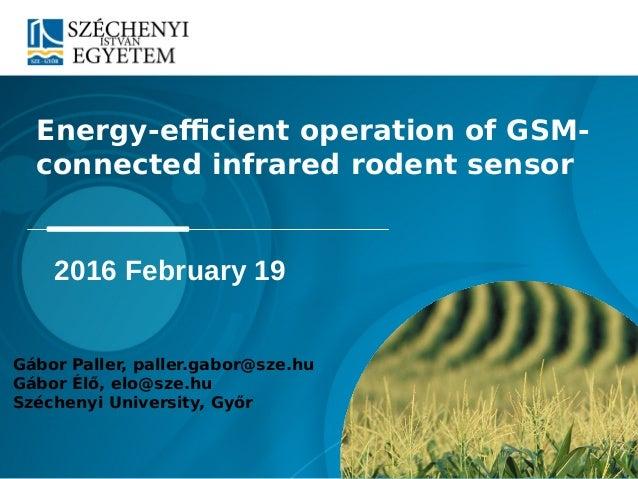 Energy-efficient operation of GSM- connected infrared rodent sensor Gábor Paller, paller.gabor@sze.hu Gábor Élő, elo@sze.h...