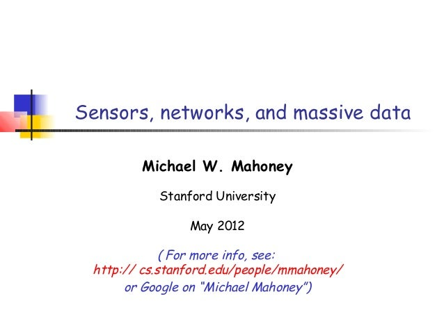 Sensors, networks, and massive data Michael W. Mahoney Stanford University May 2012 ( For more info, see: http:// cs.stanf...