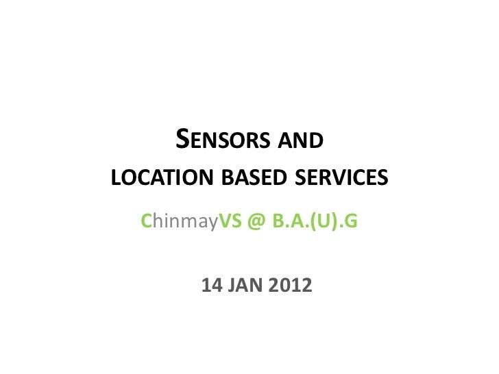 SENSORS ANDLOCATION BASED SERVICES  ChinmayVS @ B.A.(U).G       14 JAN 2012