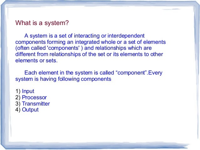 What is a system? A system is a set of interacting or interdependent components forming an integrated whole or a set of el...