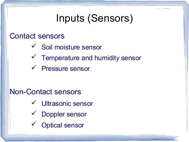 Inputs (Sensors) Contact sensors  Soil moisture sensor  Temperature and humidity sensor  Pressure sensor Non-Contact se...
