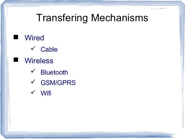 Transfering Mechanisms  Wired  Cable  Wireless  Bluetooth  GSM/GPRS  Wifi