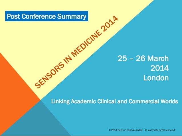 25 – 26 March 2014 London Linking Academic Clinical and Commercial Worlds © 2014 Captum Capital Limited. All worldwide rig...