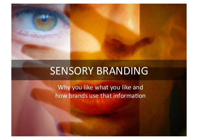 SENSORY	  BRANDING	  Why	  you	  like	  what	  you	  like	  and	  how	  brands	  use	  that	  informa@on