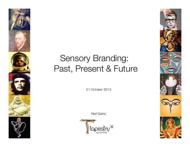 Sensory Branding: ! Past, Present & Future  21 October 2013      Neil Gains