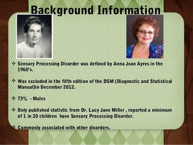 Background Information   Sensory Processing Disorder was defined by Anna Jean Ayres in the 1960's.  Was excluded in the ...