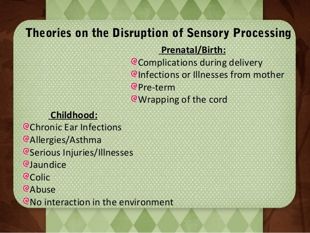 Theories on the Disruption of Sensory Processing Prenatal/Birth: Complications during delivery Infections or Illnesses fro...