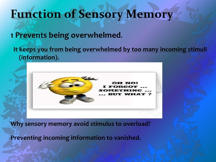 sensory memory When information comes into our memory system (from sensory input), it needs to be changed into a form that the system can cope with, so that it can be stored.