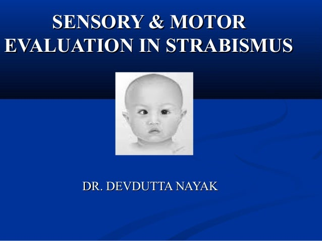 SENSORY & MOTORSENSORY & MOTOR EVALUATION IN STRABISMUSEVALUATION IN STRABISMUS DR. DEVDUTTA NAYAKDR. DEVDUTTA NAYAK