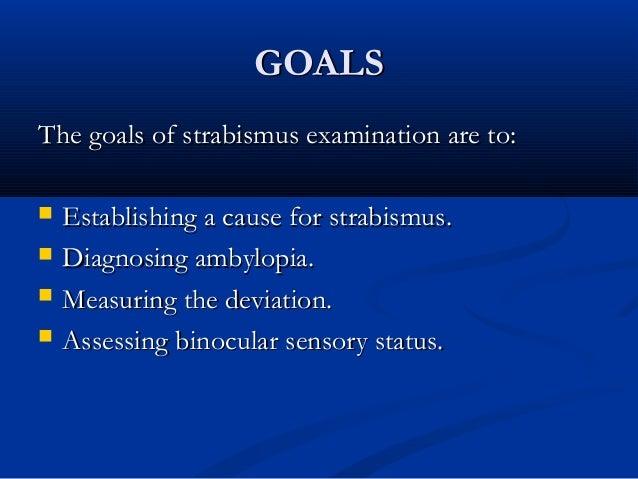 GOALSGOALS The goals of strabismus examination are to:The goals of strabismus examination are to:  Establishing a cause f...
