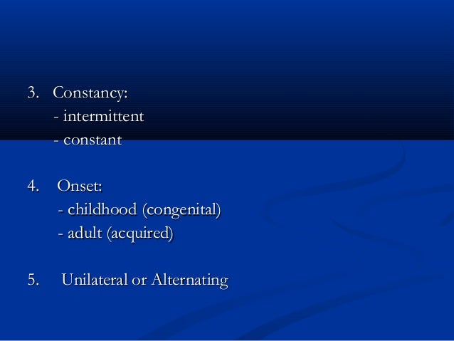 3. Constancy:3. Constancy: - intermittent- intermittent - constant- constant 4. Onset:4. Onset: - childhood (congenital)- ...