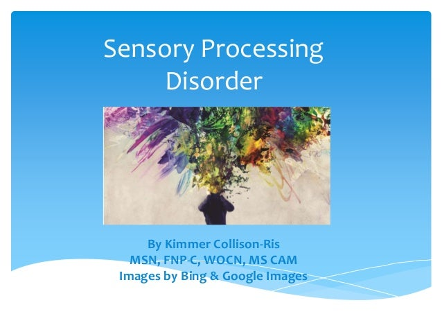 Sensory Processing Disorder By Kimmer Collison-Ris MSN, FNP-C, WOCN, MS CAM Images by Bing & Google Images