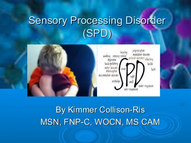 Sensory Processing DisorderSensory Processing Disorder (SPD)(SPD) By Kimmer Collison-RisBy Kimmer Collison-Ris MSN, FNP-C,...