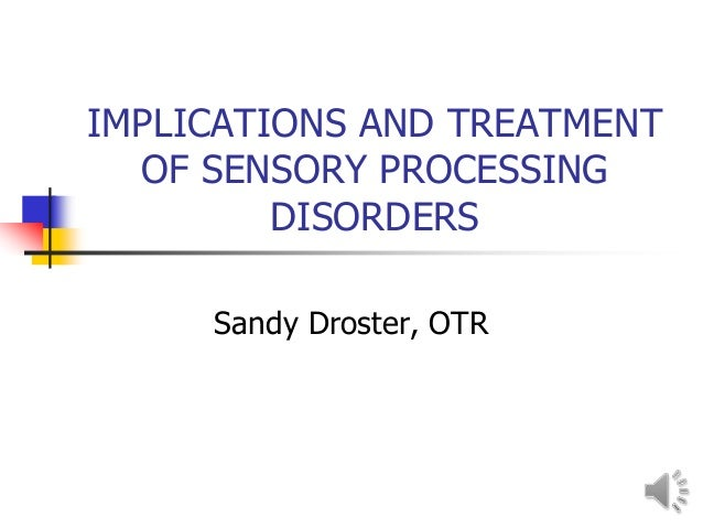 IMPLICATIONS AND TREATMENT  OF SENSORY PROCESSING         DISORDERS     Sandy Droster, OTR