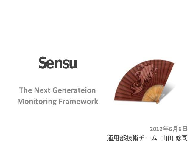 Sensu The Next Generateion Monitoring Framework 2012年6月6日 運用部技術チーム 山田 修司