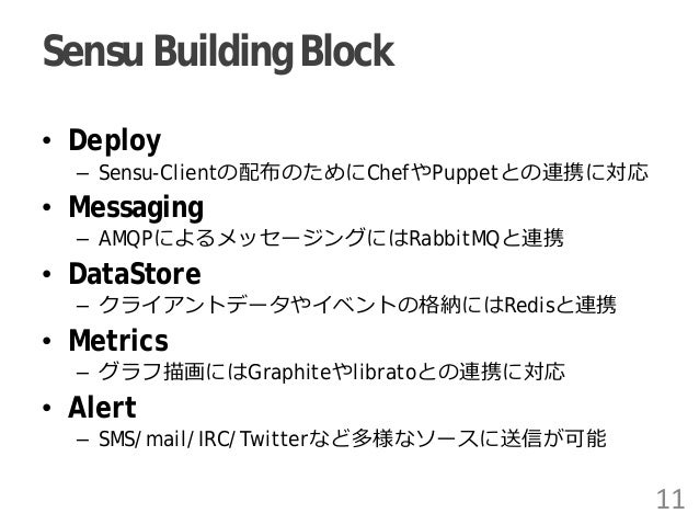 Sensu Building Block • Deploy – Sensu-Clientの配布のためにChefやPuppetとの連携に対応 • Messaging – AMQPによるメッセージングにはRabbitMQと連携 • DataStor...