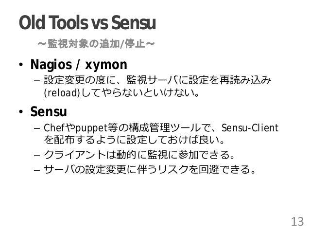 OldTools vs Sensu • Nagios / xymon – 設定変更の度に、監視サーバに設定を再読み込み (reload)してやらないといけない。 • Sensu – Chefやpuppet等の構成管理ツールで、Sensu-Cli...