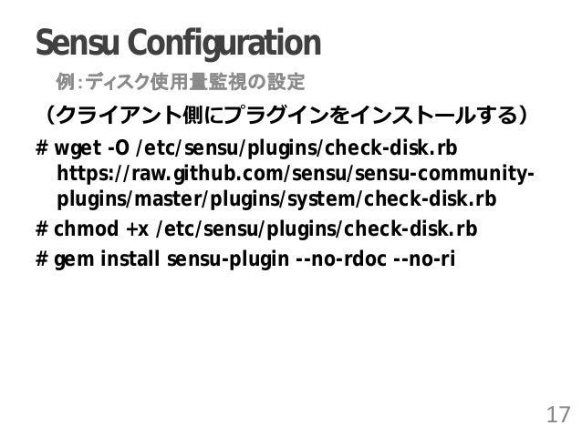 Sensu Configuration (クライアント側にプラグインをインストールする) # wget -O /etc/sensu/plugins/check-disk.rb https://raw.github.com/sensu/sensu...