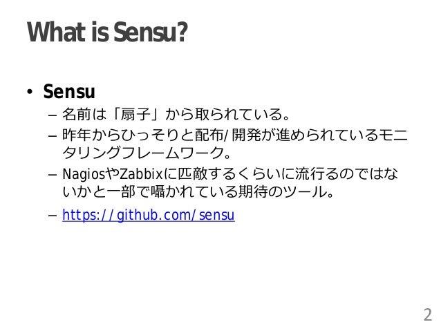 What is Sensu? • Sensu – 名前は「扇子」から取られている。 – 昨年からひっそりと配布/開発が進められているモニ タリングフレームワーク。 – NagiosやZabbixに匹敵するくらいに流行るのではな いかと一部で囁か...