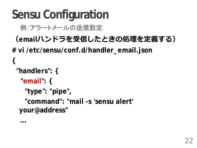 """Sensu Configuration (emailハンドラを受信したときの処理を定義する) # vi /etc/sensu/conf.d/handler_email.json { """"handlers"""": { """"email"""": { """"type""""..."""